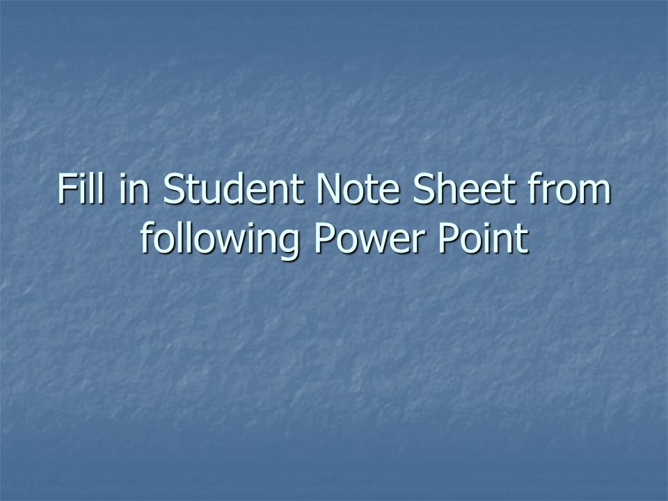 Fill in Student Note Sheet from following Power Point