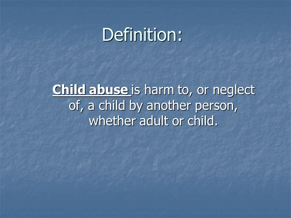 Definition: Child abuse is harm to, or neglect of, a child by another person, whether adult or child.