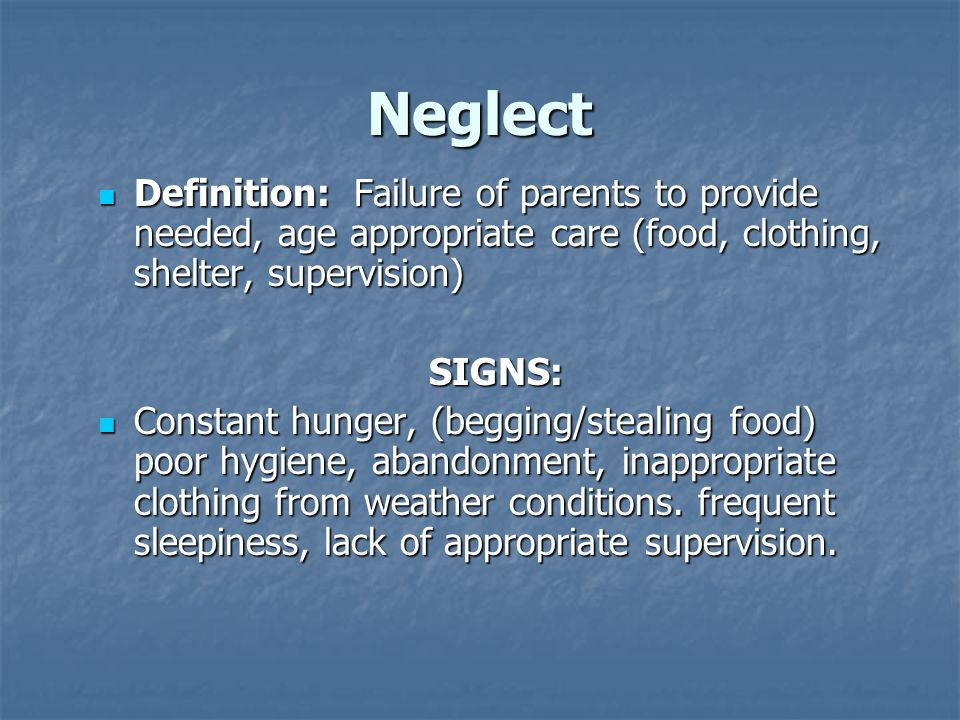 Neglect Definition: Failure of parents to provide needed, age appropriate care (food, clothing, shelter, supervision) Definition: Failure of parents to provide needed, age appropriate care (food, clothing, shelter, supervision)SIGNS: Constant hunger, (begging/stealing food) poor hygiene, abandonment, inappropriate clothing from weather conditions.