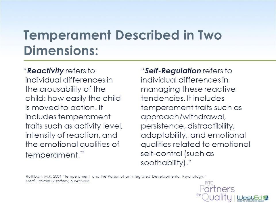WestEd.org Temperament Described in Two Dimensions: Reactivity refers to individual differences in the arousability of the child: how easily the child is moved to action.