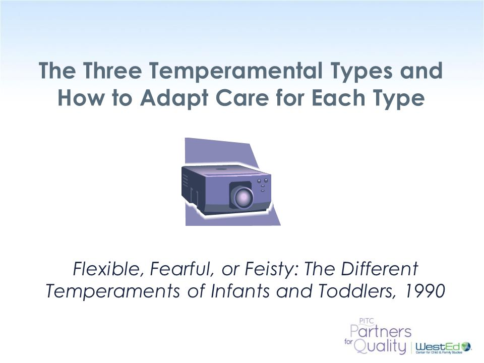WestEd.org The Three Temperamental Types and How to Adapt Care for Each Type Flexible, Fearful, or Feisty: The Different Temperaments of Infants and Toddlers, 1990