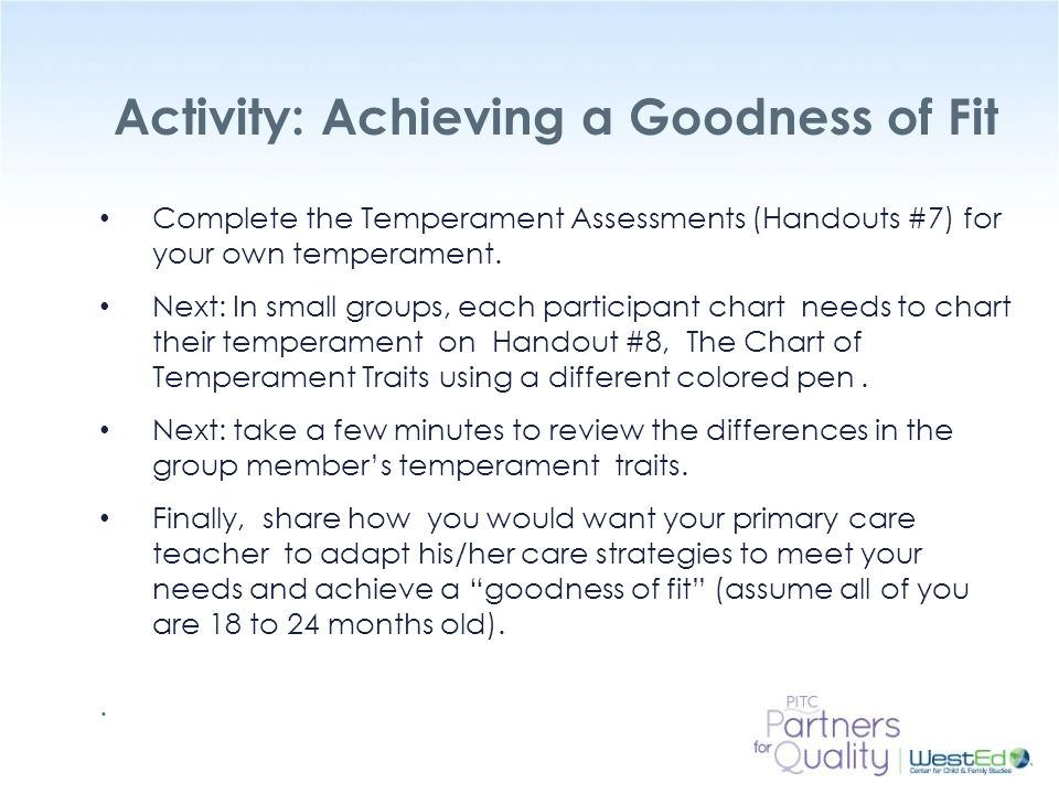 WestEd.org Activity: Achieving a Goodness of Fit Complete the Temperament Assessments (Handouts #7) for your own temperament. Next: In small groups, e