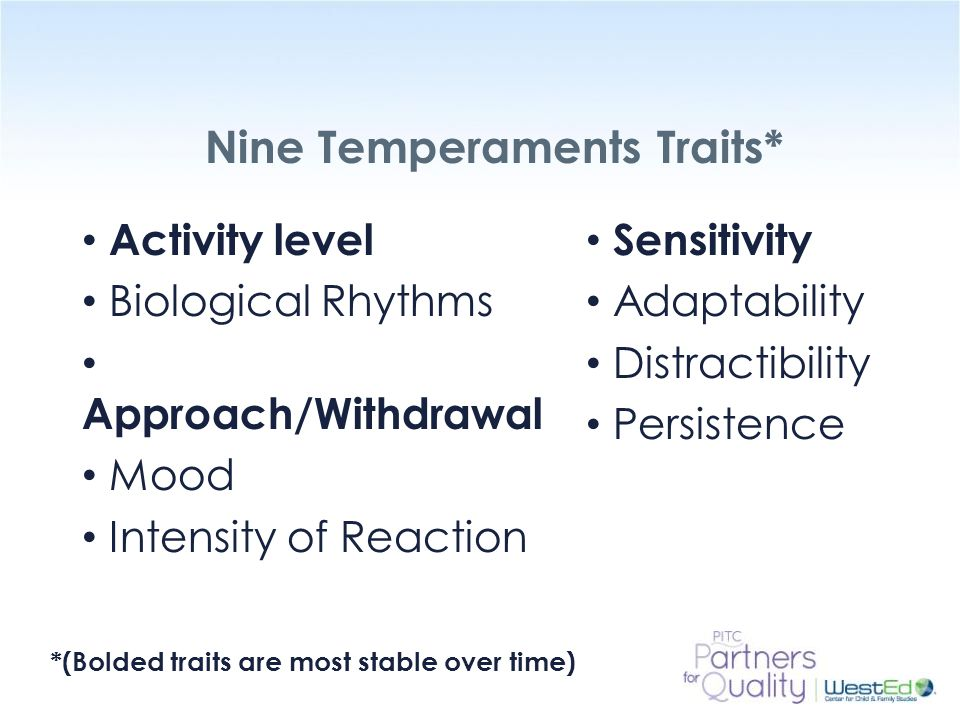WestEd.org Nine Temperaments Traits* Activity level Biological Rhythms Approach/Withdrawal Mood Intensity of Reaction Sensitivity Adaptability Distrac