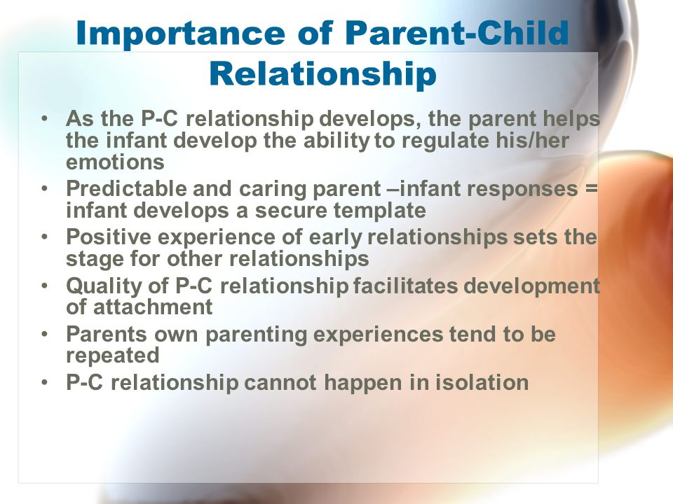 Importance of Parent-Child Relationship As the P-C relationship develops, the parent helps the infant develop the ability to regulate his/her emotions
