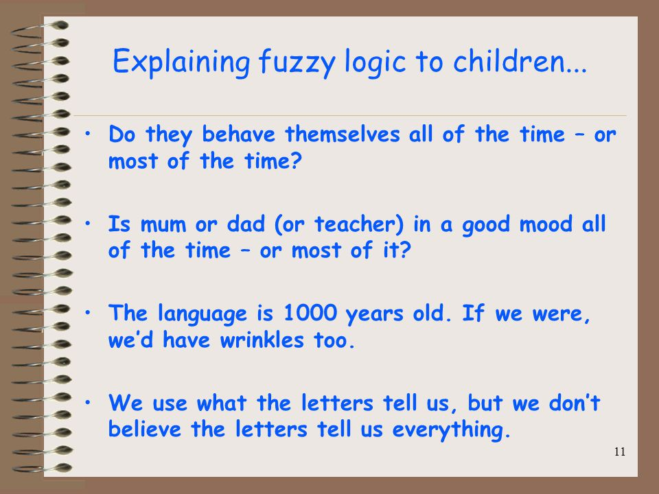 Explaining fuzzy logic to children... Do they behave themselves all of the time – or most of the time? Is mum or dad (or teacher) in a good mood all o