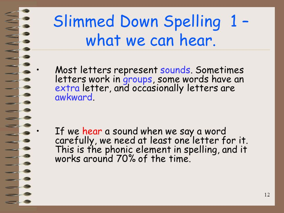 Slimmed Down Spelling 1 – what we can hear. Most letters represent sounds. Sometimes letters work in groups, some words have an extra letter, and occa