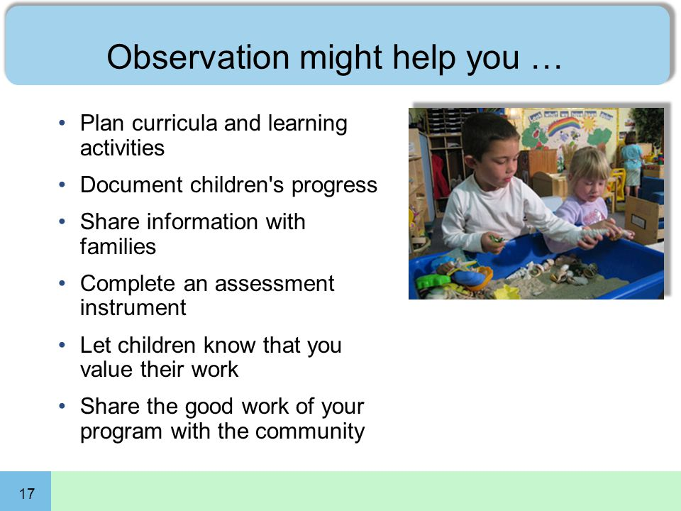 17 Observation might help you … Plan curricula and learning activities Document children's progress Share information with families Complete an assess