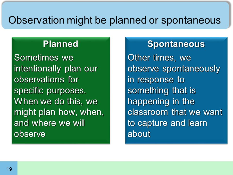 19 Observation might be planned or spontaneous Planned Sometimes we intentionally plan our observations for specific purposes. When we do this, we mig
