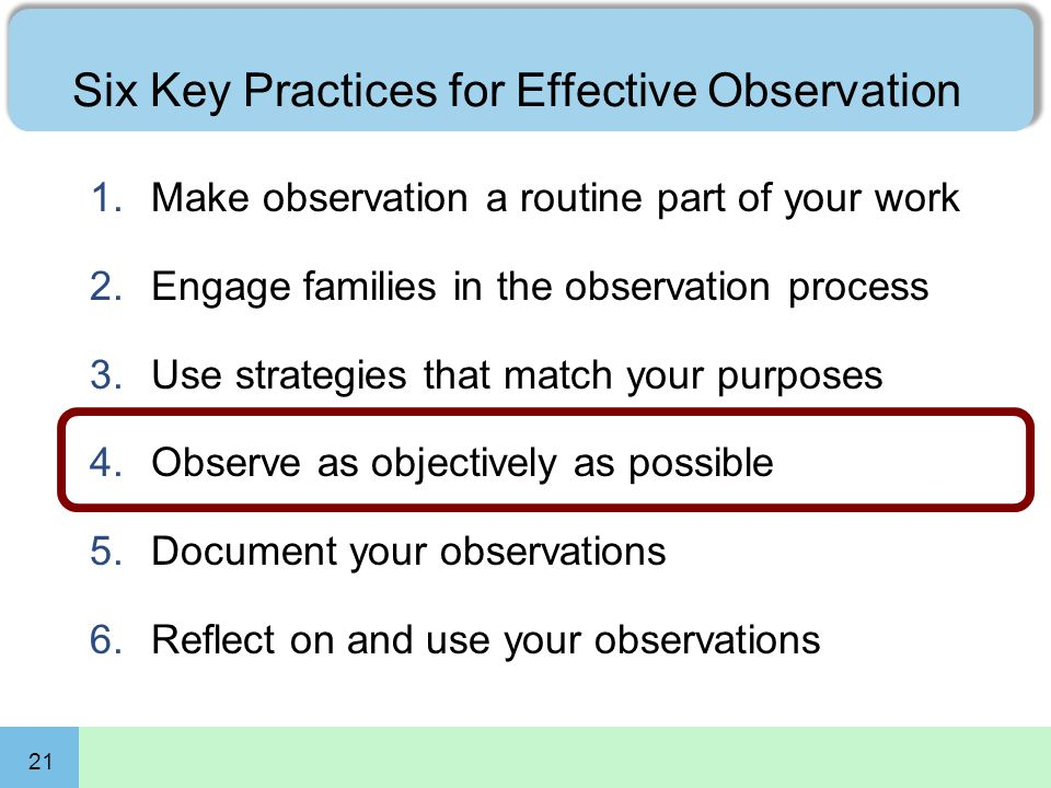 21 Six Key Practices for Effective Observation 1.Make observation a routine part of your work 2.Engage families in the observation process 3.Use strategies that match your purposes 4.Observe as objectively as possible 5.Document your observations 6.Reflect on and use your observations