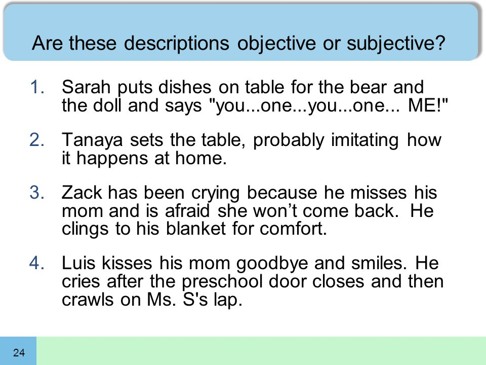 24 Are these descriptions objective or subjective? 1.Sarah puts dishes on table for the bear and the doll and says