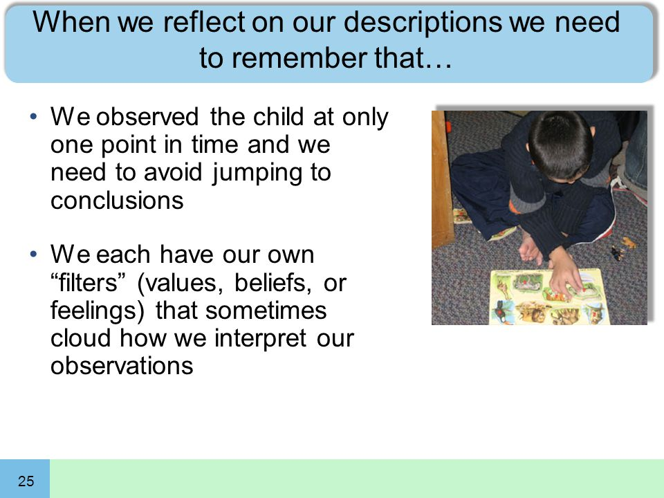 25 When we reflect on our descriptions we need to remember that… We observed the child at only one point in time and we need to avoid jumping to concl