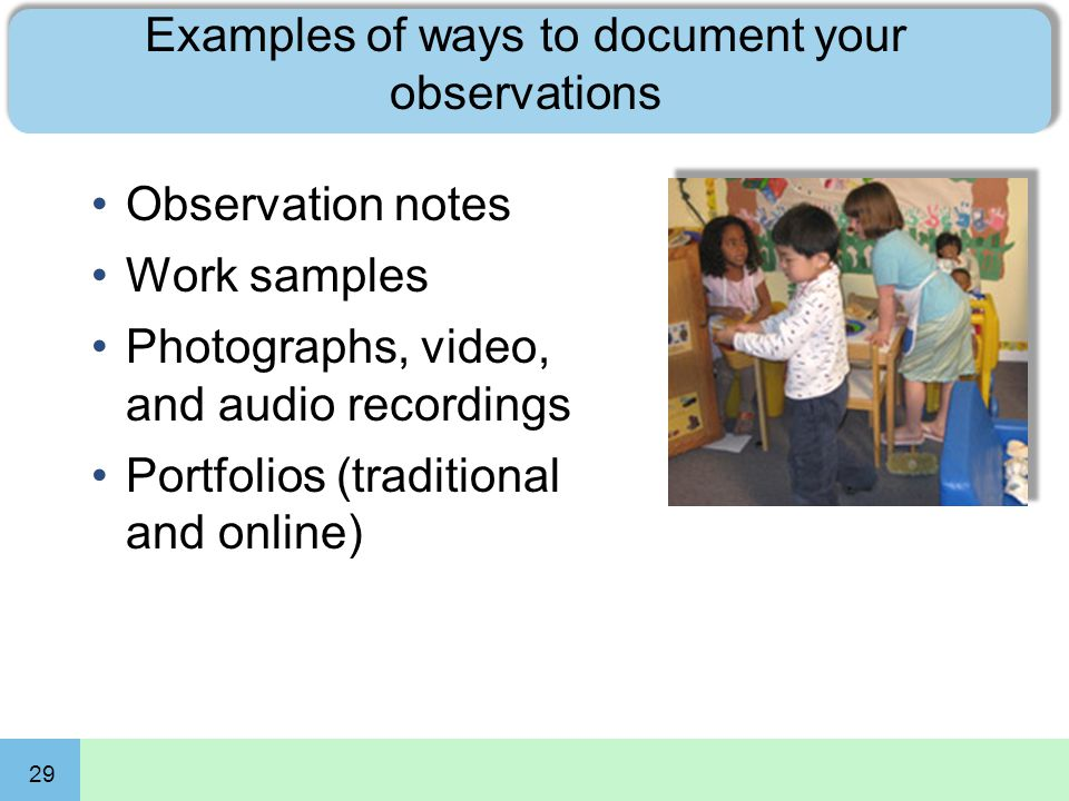 29 Examples of ways to document your observations Observation notes Work samples Photographs, video, and audio recordings Portfolios (traditional and