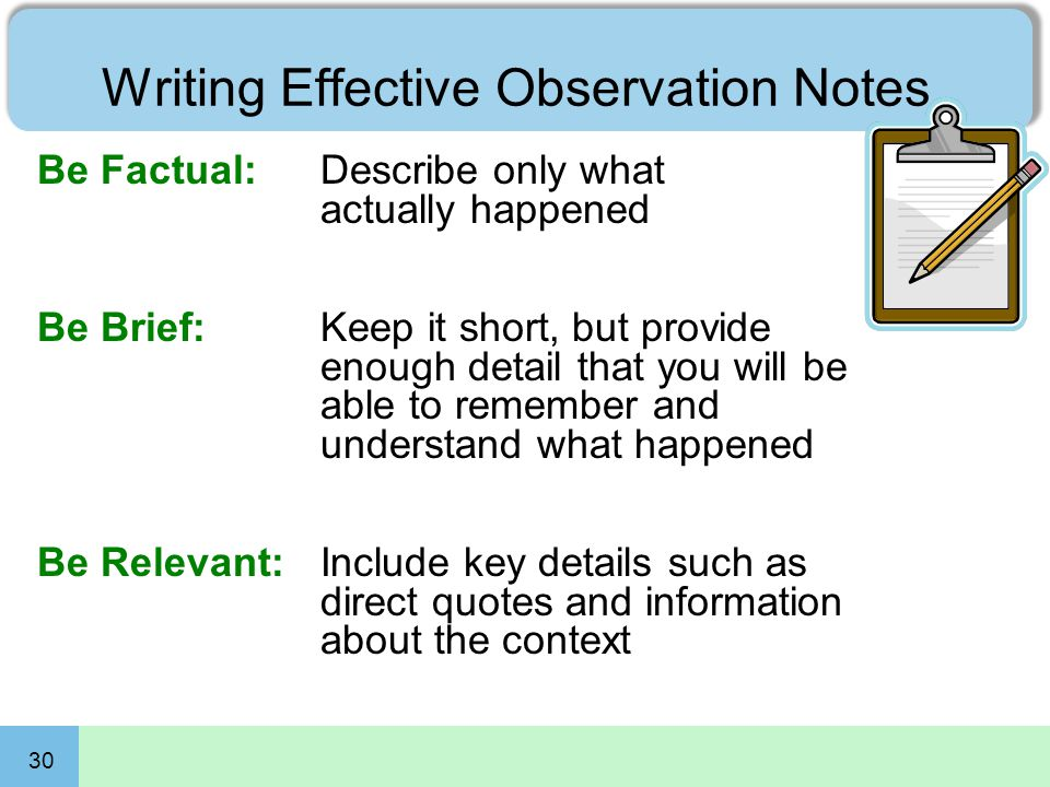 30 Writing Effective Observation Notes Be Factual: Describe only what actually happened Be Brief: Keep it short, but provide enough detail that you wi