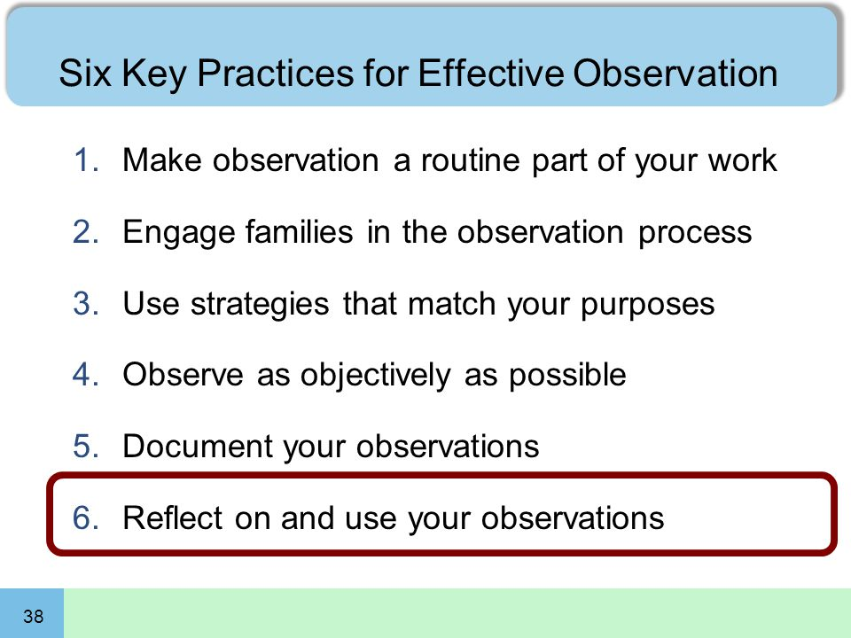 38 Six Key Practices for Effective Observation 1.Make observation a routine part of your work 2.Engage families in the observation process 3.Use strategies that match your purposes 4.Observe as objectively as possible 5.Document your observations 6.Reflect on and use your observations