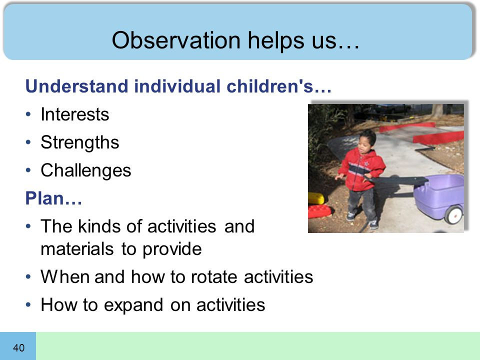 40 Observation helps us… Understand individual children's… Interests Strengths Challenges Plan… The kinds of activities and materials to provide When