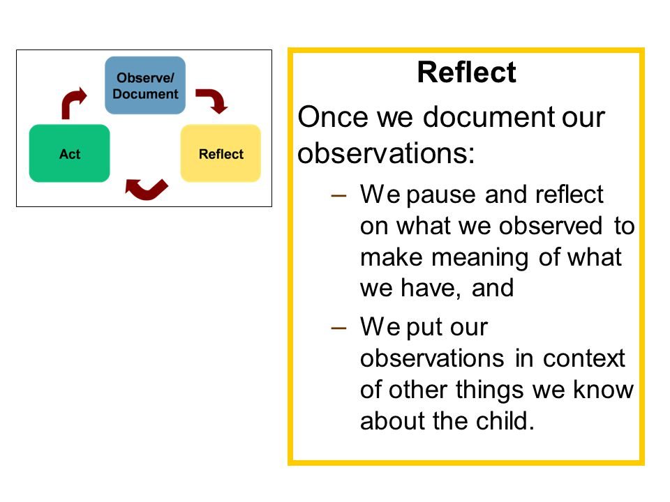 Reflect Once we document our observations: – We pause and reflect on what we observed to make meaning of what we have, and – We put our observations in context of other things we know about the child.
