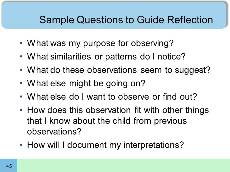 45 Sample Questions to Guide Reflection What was my purpose for observing? What similarities or patterns do I notice? What do these observations seem