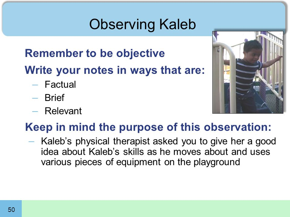 50 Observing Kaleb Remember to be objective Write your notes in ways that are: – Factual – Brief – Relevant Keep in mind the purpose of this observati