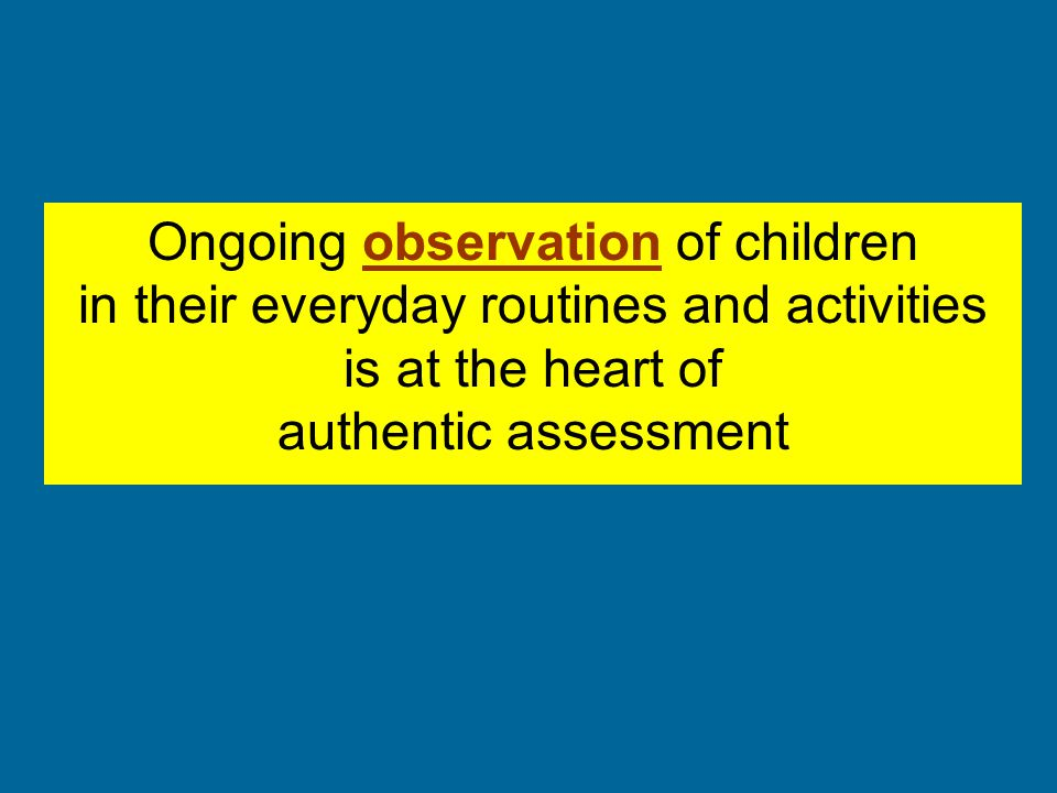 Ongoing observation of children in their everyday routines and activities is at the heart of authentic assessment
