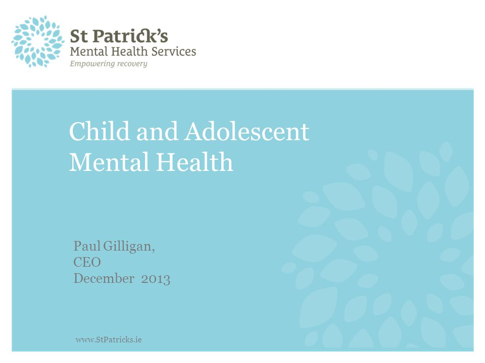 Child and Adolescent Mental Health Paul Gilligan, CEO December 2013 www.StPatricks.ie