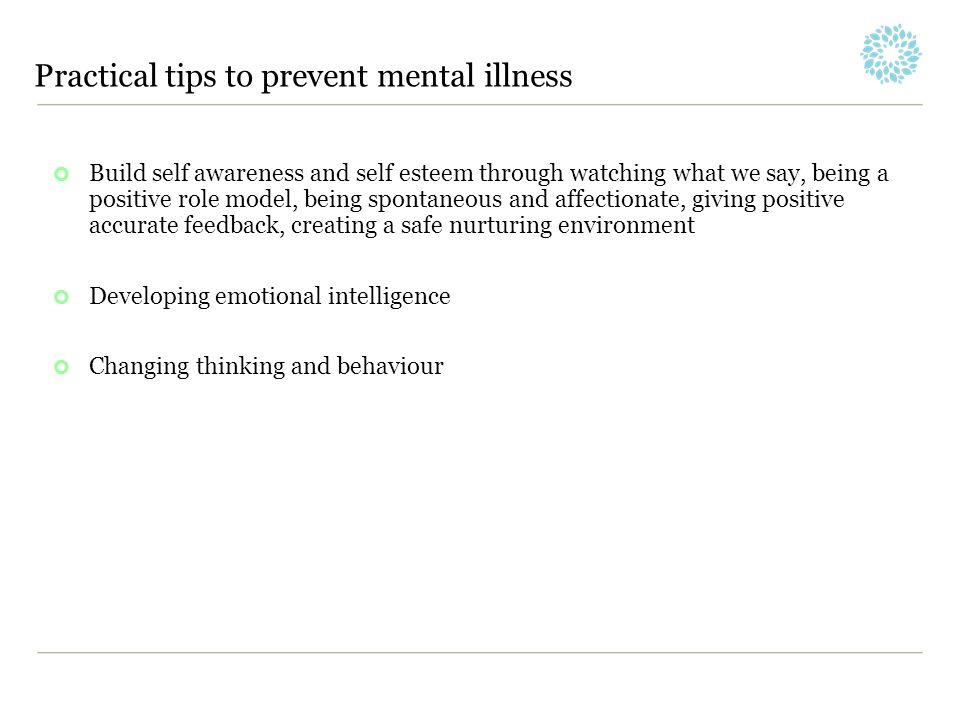 Practical tips to prevent mental illness Build self awareness and self esteem through watching what we say, being a positive role model, being spontan
