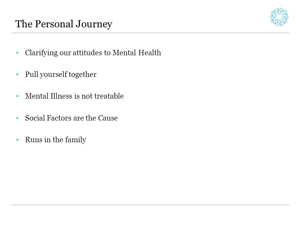 The Personal Journey Clarifying our attitudes to Mental Health Pull yourself together Mental Illness is not treatable Social Factors are the Cause Run