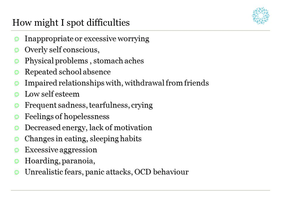 How might I spot difficulties Inappropriate or excessive worrying Overly self conscious, Physical problems, stomach aches Repeated school absence Impa