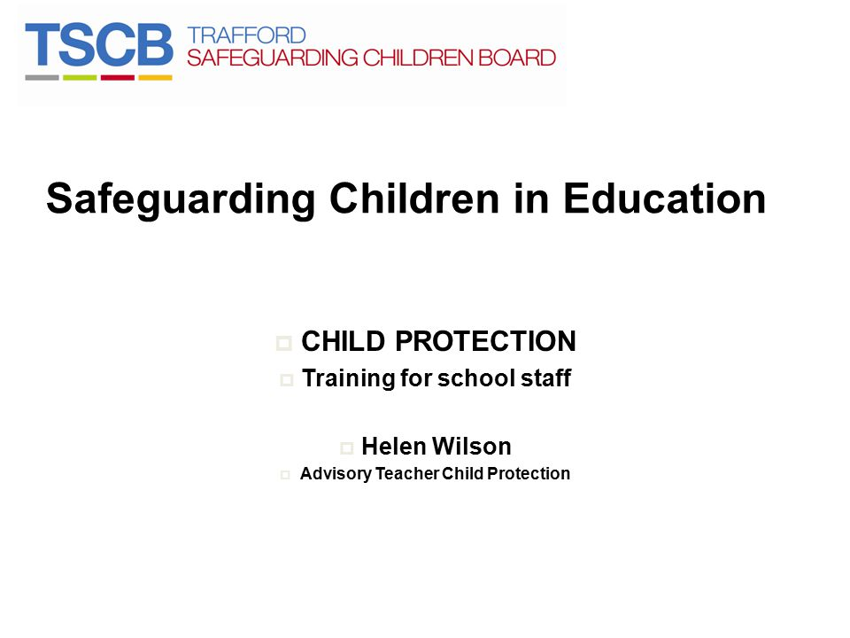 Safeguarding Children in Education  CHILD PROTECTION  Training for school staff  Helen Wilson  Advisory Teacher Child Protection