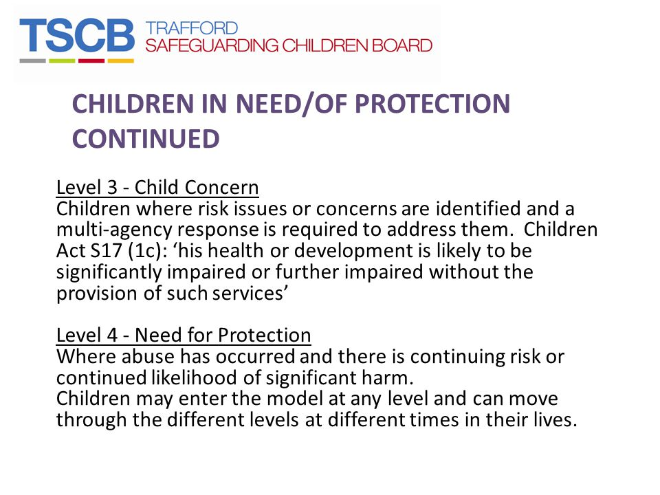 CHILDREN IN NEED/OF PROTECTION CONTINUED Level 3 - Child Concern Children where risk issues or concerns are identified and a multi-agency response is