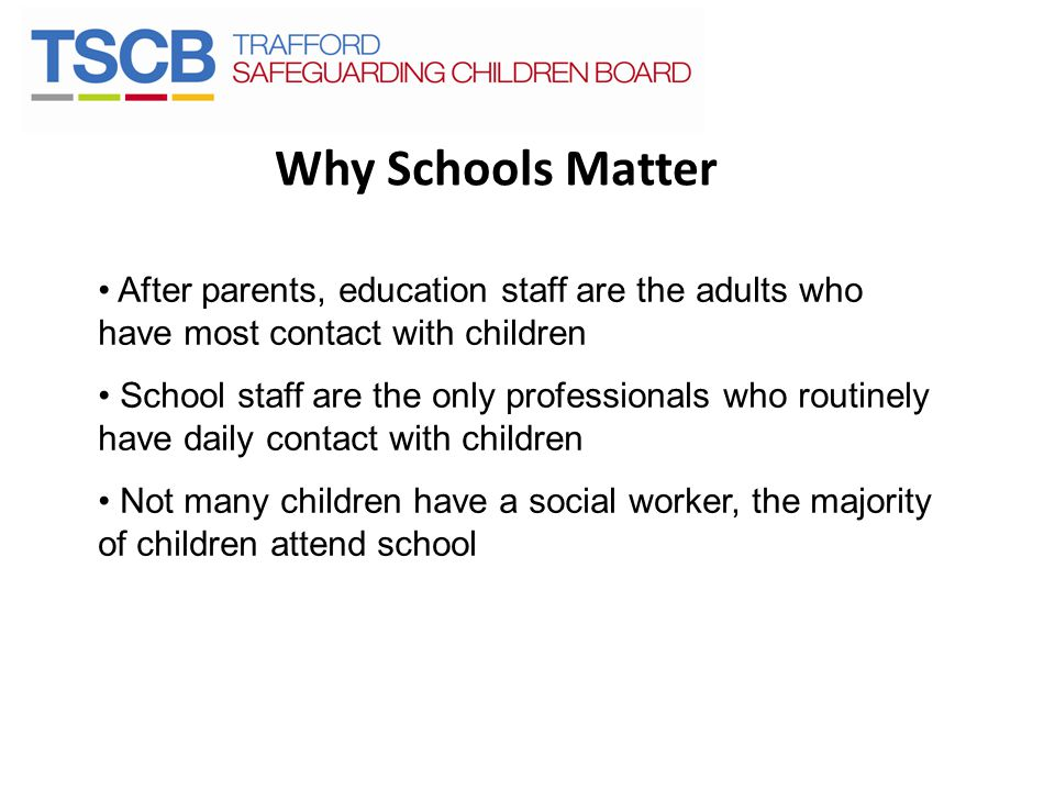 Why Schools Matter After parents, education staff are the adults who have most contact with children School staff are the only professionals who routi