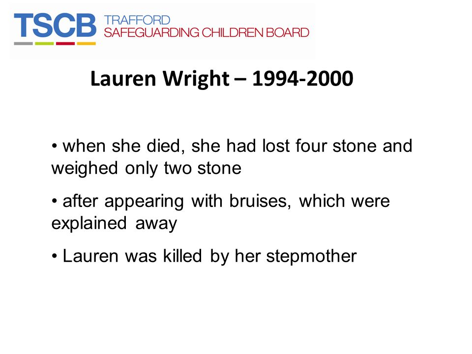 Lauren Wright – 1994-2000 when she died, she had lost four stone and weighed only two stone after appearing with bruises, which were explained away La