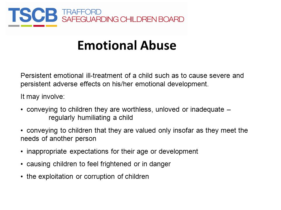 Emotional Abuse Persistent emotional ill-treatment of a child such as to cause severe and persistent adverse effects on his/her emotional development.