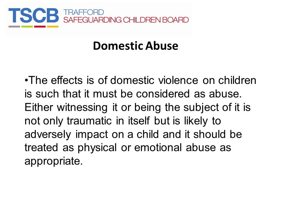 Domestic Abuse The effects is of domestic violence on children is such that it must be considered as abuse. Either witnessing it or being the subject