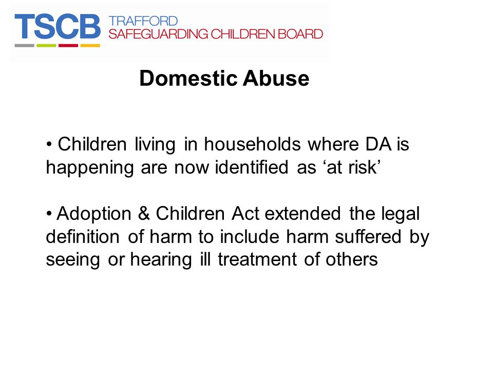 Domestic Abuse Children living in households where DA is happening are now identified as 'at risk' Adoption & Children Act extended the legal definiti