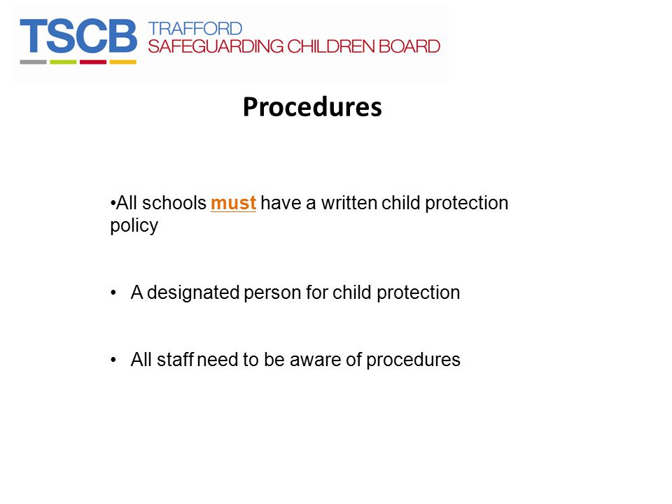 Procedures All schools must have a written child protection policy A designated person for child protection All staff need to be aware of procedures