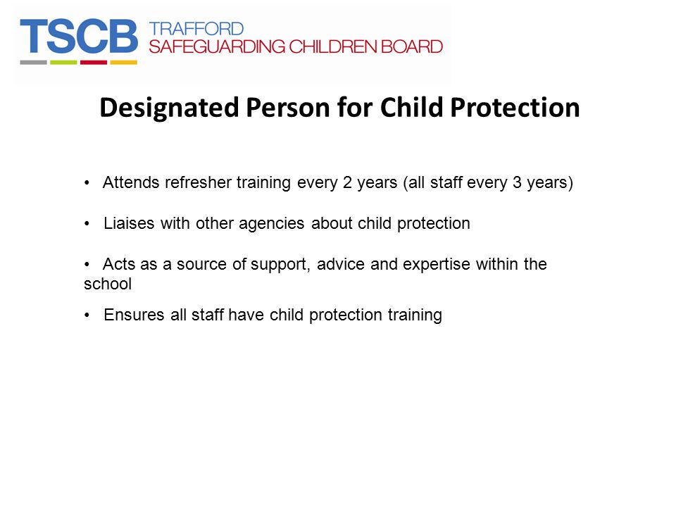 Designated Person for Child Protection Attends refresher training every 2 years (all staff every 3 years) Liaises with other agencies about child prot
