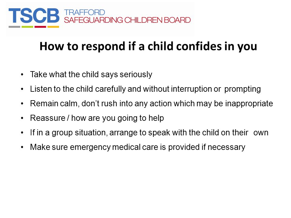 How to respond if a child confides in you Take what the child says seriously Listen to the child carefully and without interruption or prompting Remai