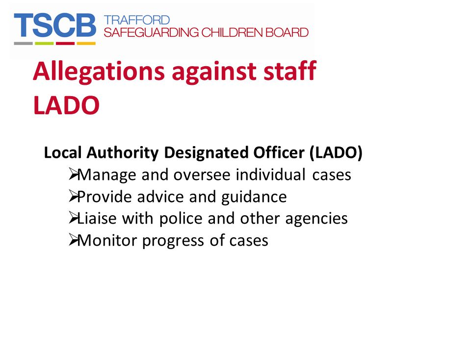 Allegations against staff LADO Local Authority Designated Officer (LADO)  Manage and oversee individual cases  Provide advice and guidance  Liaise