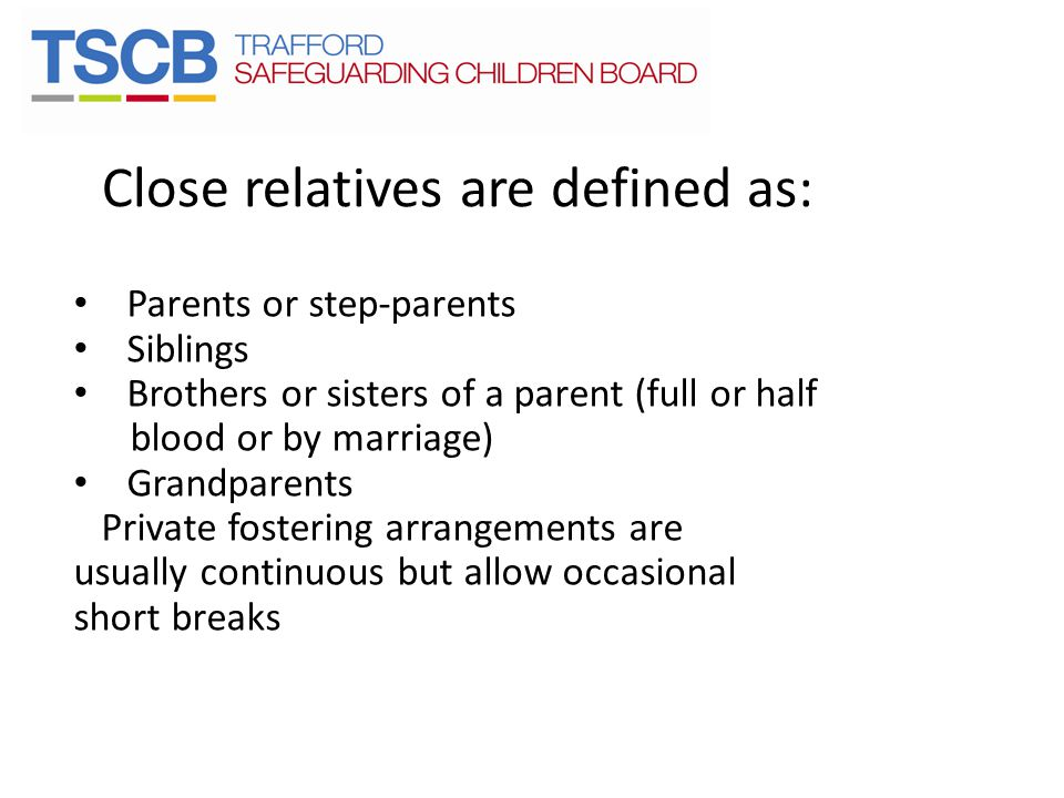 Close relatives are defined as: Parents or step-parents Siblings Brothers or sisters of a parent (full or half blood or by marriage) Grandparents Priv