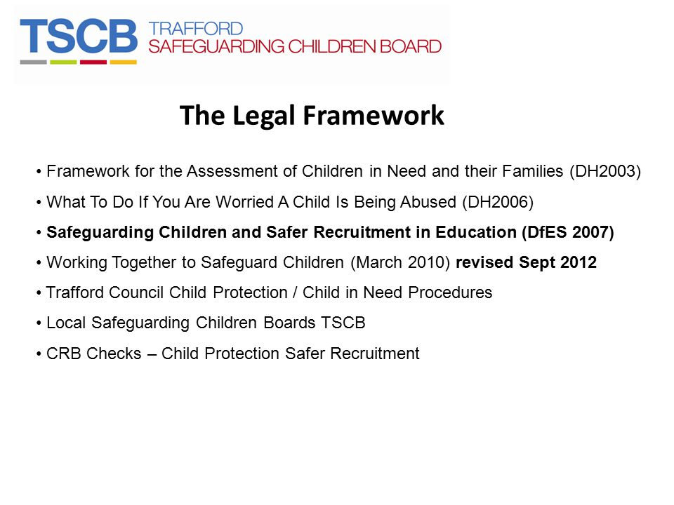 The Legal Framework Framework for the Assessment of Children in Need and their Families (DH2003) What To Do If You Are Worried A Child Is Being Abused