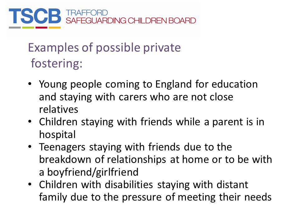Examples of possible private fostering: Young people coming to England for education and staying with carers who are not close relatives Children staying with friends while a parent is in hospital Teenagers staying with friends due to the breakdown of relationships at home or to be with a boyfriend/girlfriend Children with disabilities staying with distant family due to the pressure of meeting their needs