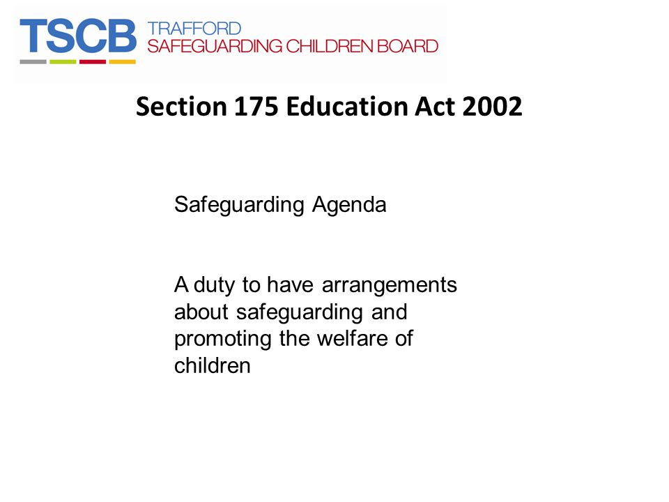Section 175 Education Act 2002 Safeguarding Agenda A duty to have arrangements about safeguarding and promoting the welfare of children