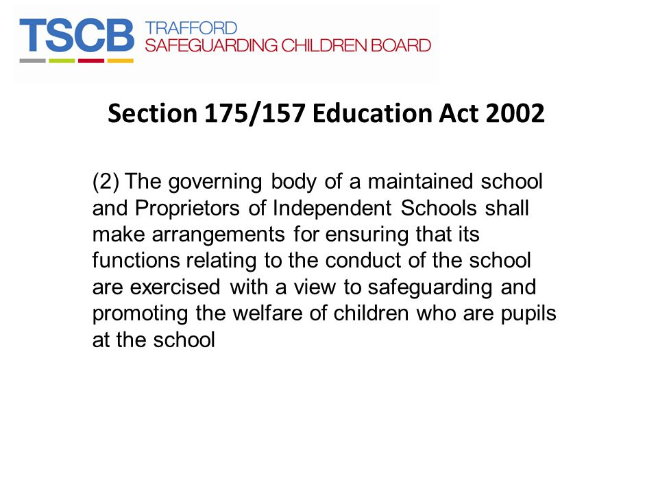 Section 175/157 Education Act 2002 (2) The governing body of a maintained school and Proprietors of Independent Schools shall make arrangements for ensuring that its functions relating to the conduct of the school are exercised with a view to safeguarding and promoting the welfare of children who are pupils at the school