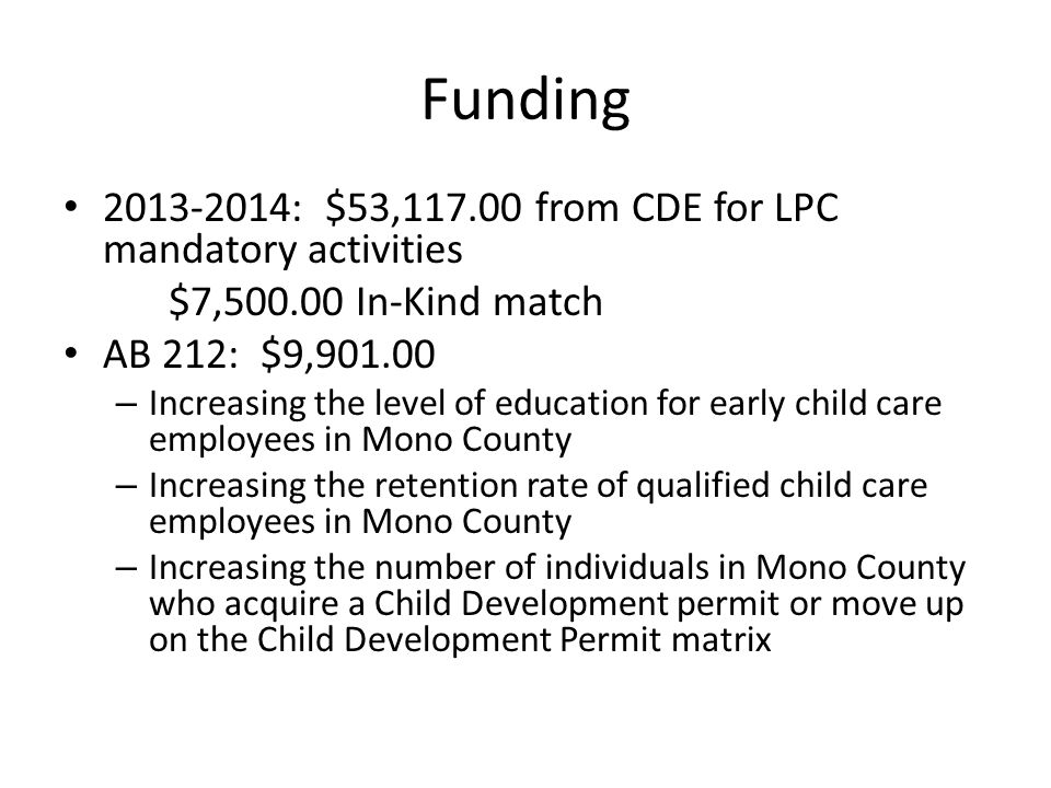 Funding 2013-2014: $53,117.00 from CDE for LPC mandatory activities $7,500.00 In-Kind match AB 212: $9,901.00 – Increasing the level of education for early child care employees in Mono County – Increasing the retention rate of qualified child care employees in Mono County – Increasing the number of individuals in Mono County who acquire a Child Development permit or move up on the Child Development Permit matrix