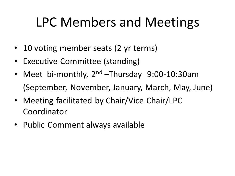 LPC Members and Meetings 10 voting member seats (2 yr terms) Executive Committee (standing) Meet bi-monthly, 2 nd –Thursday 9:00-10:30am (September, N