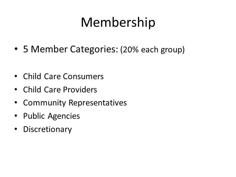 Membership 5 Member Categories: (20% each group) Child Care Consumers Child Care Providers Community Representatives Public Agencies Discretionary