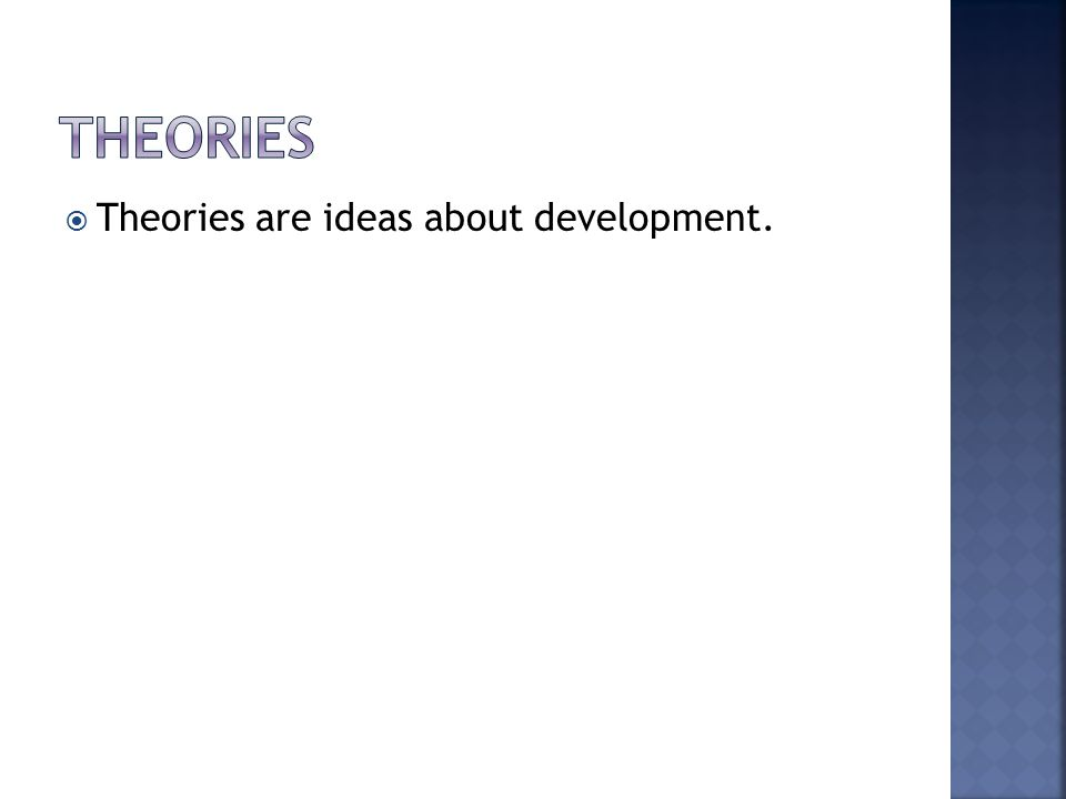  Theories are ideas about development.