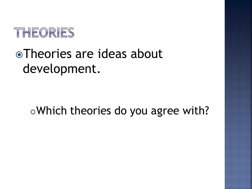  Theories are ideas about development. Which theories do you agree with