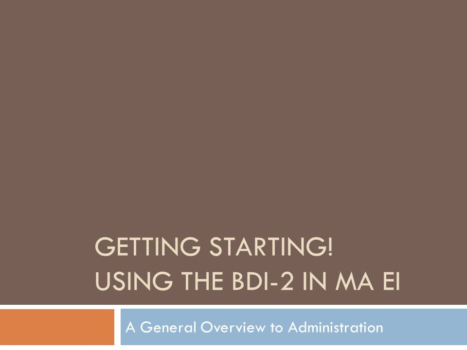 GETTING STARTING! USING THE BDI-2 IN MA EI A General Overview to Administration