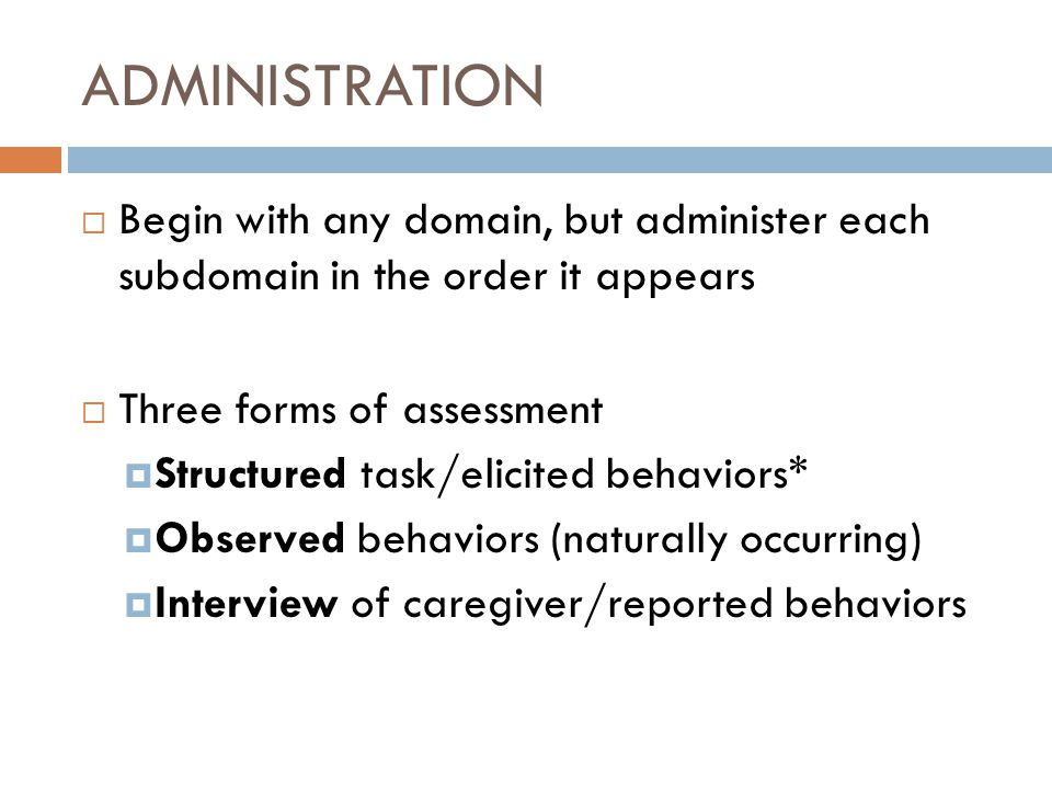  Begin with any domain, but administer each subdomain in the order it appears  Three forms of assessment  Structured task/elicited behaviors*  Observed behaviors (naturally occurring)  Interview of caregiver/reported behaviors